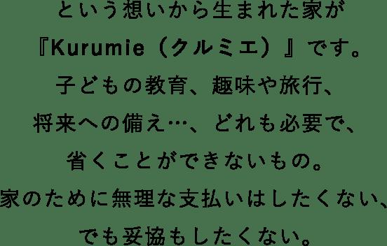 という想いから生まれた家が『Kurumie(クルミエ)』です。子どもの教育、趣味や旅行、将来への備え…、どれも必要で、省くことができないもの。家のために無理な支払いはしたくない、でも妥協もしたくない。