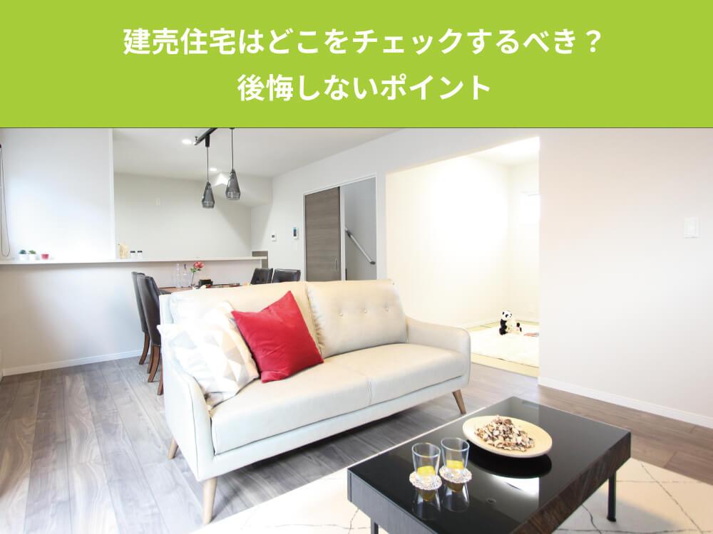 建売住宅を購入する時、どこをチェックするべき?後悔しないポイントを徹底解説